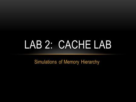 Simulations of Memory Hierarchy LAB 2: CACHE LAB.
