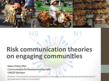 Ketan Chitnis, PhD Communication for Development Specialist UNICEF Viet Nam Risk communication theories on engaging communities Disclaimer: The presentation.