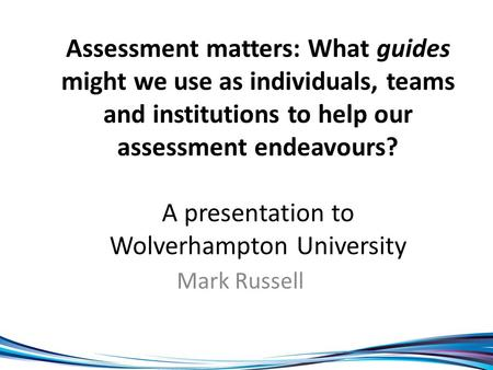 Assessment matters: What guides might we use as individuals, teams and institutions to help our assessment endeavours? A presentation to Wolverhampton.