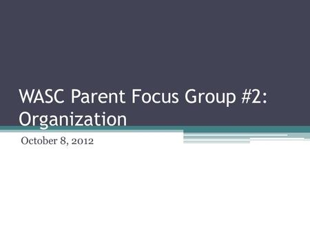 WASC Parent Focus Group #2: Organization October 8, 2012.