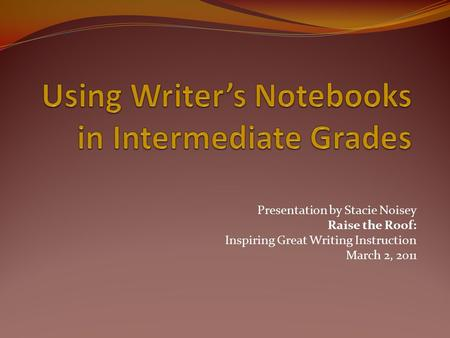 Presentation by Stacie Noisey Raise the Roof: Inspiring Great Writing Instruction March 2, 2011.