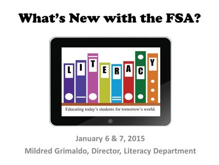 What's New with the FSA? January 6 & 7, 2015 Mildred Grimaldo, Director, Literacy Department.