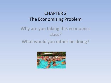 CHAPTER 2 The Economizing Problem Why are you taking this economics class? What would you rather be doing?
