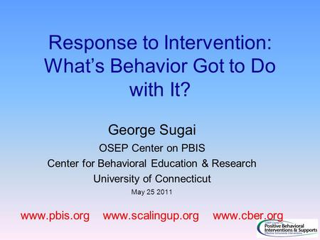 Response to Intervention: What's Behavior Got to Do with It? George Sugai OSEP Center on PBIS Center for Behavioral Education & Research University of.