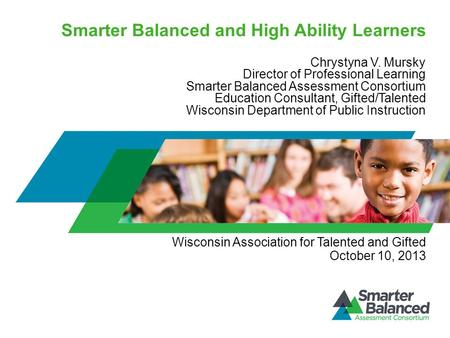 Smarter Balanced and High Ability Learners Chrystyna V. Mursky Director of Professional Learning Smarter Balanced Assessment Consortium Education Consultant,