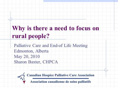 Why is there a need to focus on rural people? Palliative Care and End-of Life Meeting Edmonton, Alberta May 20, 2010 Sharon Baxter, CHPCA.