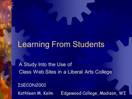 Learning From Students A Study Into the Use of Class Web Sites in a Liberal Arts College ISECON2001 Kathleen M. Kelm Edgewood College, Madison, WI.
