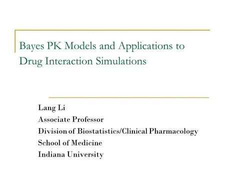 Bayes PK Models and Applications to Drug Interaction Simulations Lang Li Associate Professor Division <strong>of</strong> Biostatistics/Clinical Pharmacology School <strong>of</strong>.