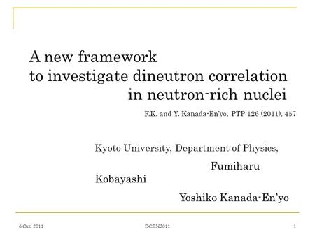 6 Oct. 2011 DCEN2011 1 A new framework to investigate dineutron correlation in neutron-rich nuclei Kyoto University, Department of Physics, Fumiharu Kobayashi.