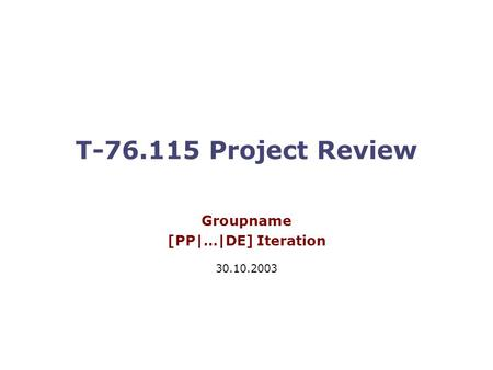 T-76.115 Project Review Groupname [PP|…|DE] Iteration 30.10.2003.