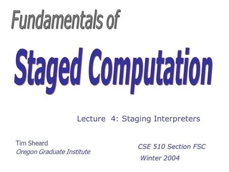 Tim Sheard Oregon Graduate Institute Lecture 4: Staging Interpreters CSE 510 Section FSC Winter 2004 Winter 2004.