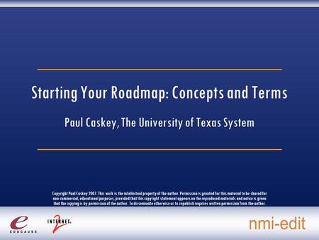 Starting Your Roadmap: Concepts and Terms Paul Caskey, The University of Texas System Copyright Paul Caskey 2007. This work is the intellectual property.