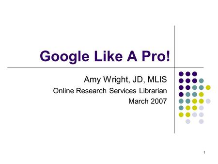 1 Google Like A Pro! Amy Wright, JD, MLIS Online Research Services Librarian March 2007.
