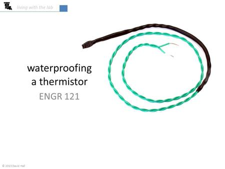 Waterproofing a thermistor ENGR 121 living with the lab © 2013 David Hall.
