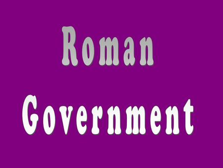 "Republican Form of Government The Roman government was a republic or ""thing of the people."""