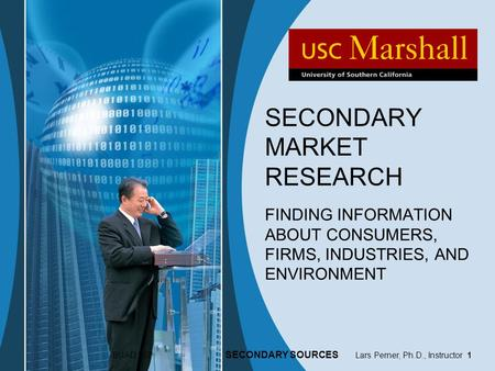 BUAD 307 SECONDARY SOURCES Lars Perner, Ph.D., Instructor 1 SECONDARY MARKET RESEARCH FINDING INFORMATION ABOUT CONSUMERS, FIRMS, INDUSTRIES, AND ENVIRONMENT.
