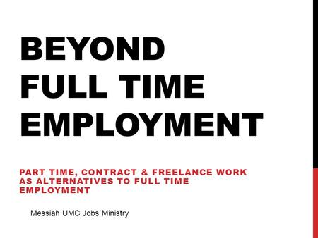 BEYOND FULL TIME EMPLOYMENT PART TIME, CONTRACT & FREELANCE WORK AS ALTERNATIVES TO FULL TIME EMPLOYMENT Messiah UMC Jobs Ministry.