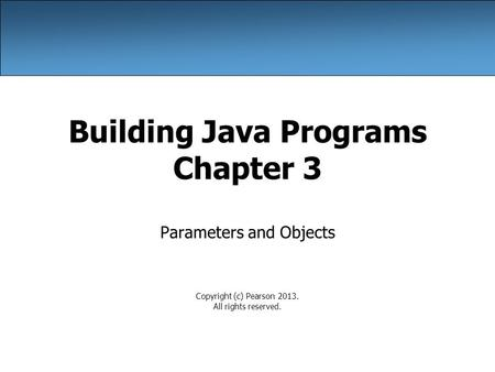 Building Java Programs Chapter 3 Parameters and Objects Copyright (c) Pearson 2013. All rights reserved.