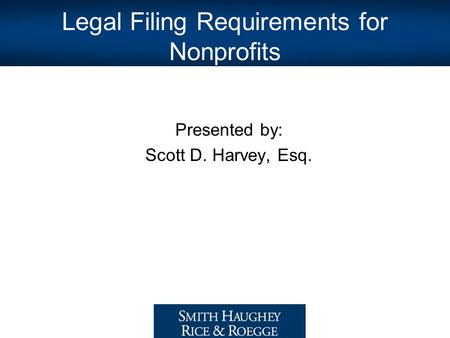 Legal Filing Requirements for Nonprofits Presented by: Scott D. Harvey, Esq.