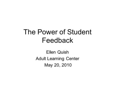 The Power of Student Feedback Ellen Quish Adult Learning Center May 20, 2010.