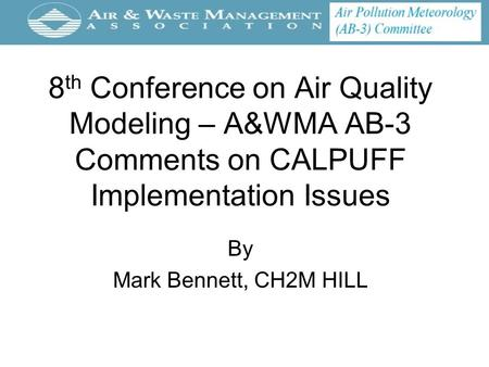 8 th Conference on Air Quality Modeling – A&WMA AB-3 Comments on CALPUFF Implementation Issues By Mark Bennett, CH2M HILL.