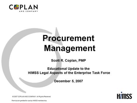 © 2007 COPLAN AND COMPANY. All Rights Reserved. Permission granted for use by HIMSS membership. 1 Procurement Management Scott R. Coplan, PMP Educational.