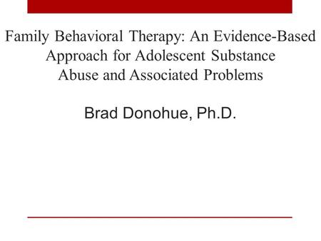 Family Behavioral Therapy: An Evidence-Based Approach for Adolescent Substance Abuse and Associated Problems Brad Donohue, Ph.D. 1.