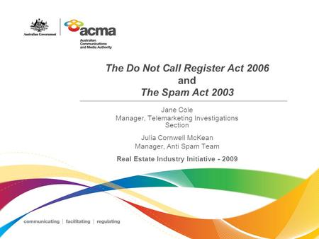 The Do Not Call Register Act 2006 and The Spam Act 2003 Jane Cole Manager, Telemarketing Investigations Section Julia Cornwell McKean Manager, Anti Spam.