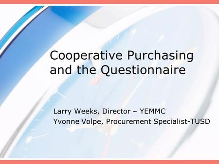 Cooperative Purchasing and the Questionnaire Larry Weeks, Director – YEMMC Yvonne Volpe, Procurement Specialist-TUSD.