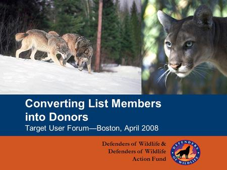1 Converting List Members into Donors Target User Forum—Boston, April 2008 Defenders of Wildlife & Defenders of Wildlife Action Fund.