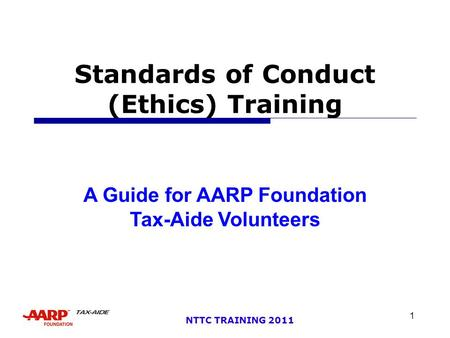 1 NTTC TRAINING 2011 Standards of Conduct (Ethics) Training A Guide for AARP Foundation Tax-Aide Volunteers.