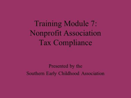 Training Module 7: Nonprofit Association Tax Compliance Presented by the Southern Early Childhood Association.
