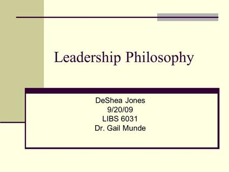 Leadership Philosophy DeShea Jones 9/20/09 LIBS 6031 Dr. Gail Munde.