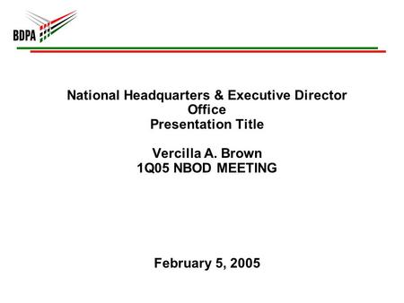 National Headquarters & Executive Director Office Presentation Title Vercilla A. Brown 1Q05 NBOD MEETING February 5, 2005.