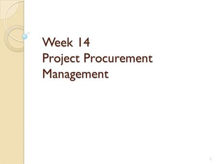 Week 14 Project Procurement Management 1. Learning Objectives Understand the importance of project procurement management and the increasing use of outsourcing.