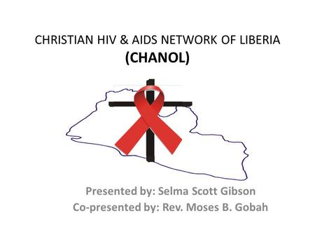 CHRISTIAN HIV & AIDS NETWORK OF LIBERIA (CHANOL) Presented by: Selma Scott Gibson Co-presented by: Rev. Moses B. Gobah.