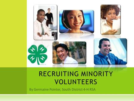 By Germaine Pointer, South District 4-H RSA RECRUITING MINORITY VOLUNTEERS.