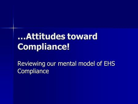 …Attitudes toward Compliance! Reviewing our mental model of EHS Compliance.