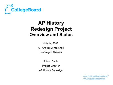 AP History Redesign Project Overview and Status July 14, 2007 AP Annual Conference Las Vegas, Nevada Allison Clark Project Director AP History Redesign.