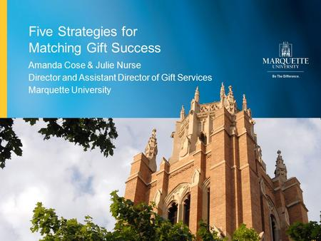 1Marquette University Five Strategies for Matching Gift Success Amanda Cose & Julie Nurse Director and Assistant Director of Gift Services Marquette University.
