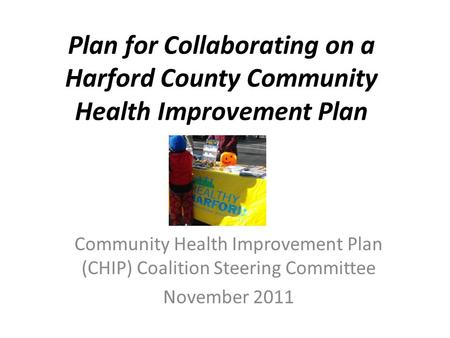 Plan for Collaborating on a Harford County Community Health Improvement Plan Community Health Improvement Plan (CHIP) Coalition Steering Committee November.