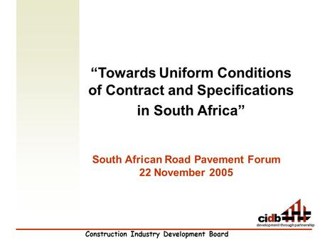 "Construction Industry Development Board development through partnership ""Towards Uniform Conditions of Contract and Specifications in South Africa"" South."