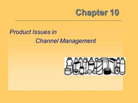 Chapter 10 Product Issues in Channel Management. 10 By understanding how the other marketing mix variables interface with the channel variable, and the.