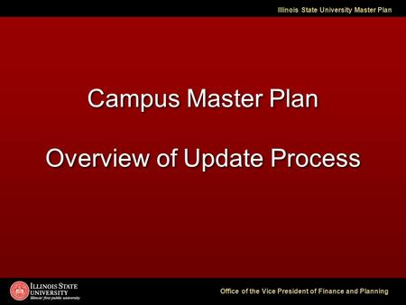 Illinois State University Master Plan Office of the Vice President of Finance and Planning Campus Master Plan Overview of Update Process.