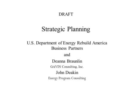 DRAFT Strategic Planning U.S. Department of Energy Rebuild America Business Partners and Deanna Braunlin GAVIN Consulting, Inc. John Deakin Energy Program.