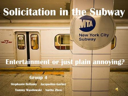 Solicitation in the Subway Entertainment or just plain annoying? Group 4 Stephanie Bellamy Jacqueline Garber Tommy Wasilowski Sarita Zhen.