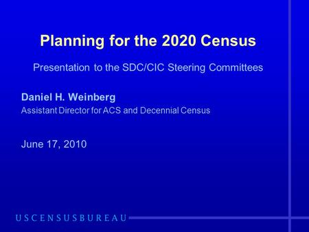 Planning for the 2020 Census Presentation to the SDC/CIC Steering Committees Daniel H. Weinberg Assistant Director for ACS and Decennial Census June 17,