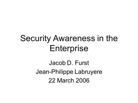 Security Awareness in the Enterprise Jacob D. Furst Jean-Philippe Labruyere 22 March 2006.