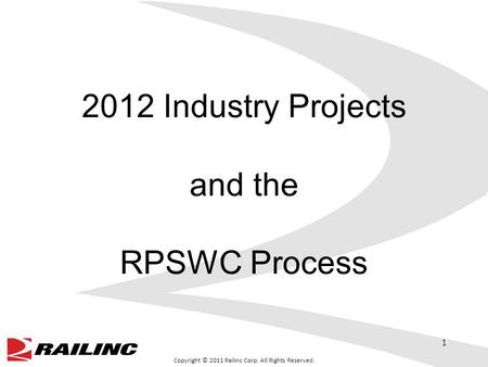 Copyright © 2011 Railinc Corp. All Rights Reserved. 2012 Industry Projects and the RPSWC Process 1.