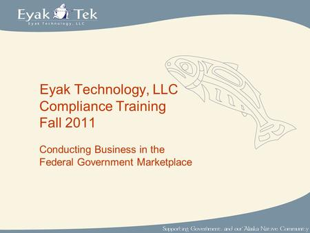 Eyak Technology, LLC Compliance Training Fall 2011 Conducting Business in the Federal Government Marketplace.